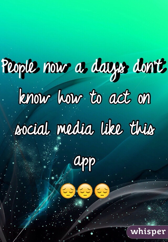 People now a days don't know how to act on social media like this app  😔😔😔