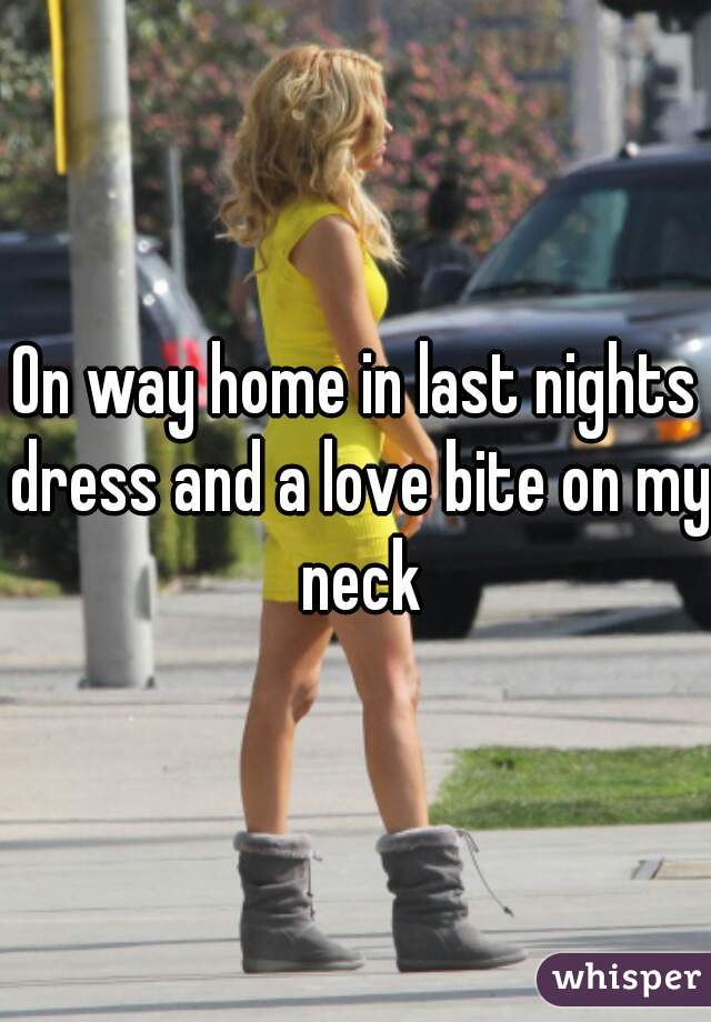 On way home in last nights dress and a love bite on my neck