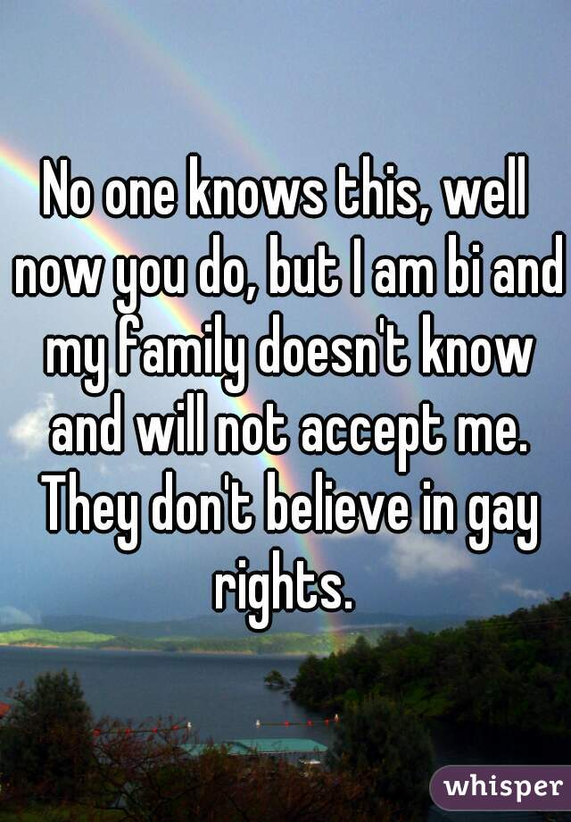 No one knows this, well now you do, but I am bi and my family doesn't know and will not accept me. They don't believe in gay rights.