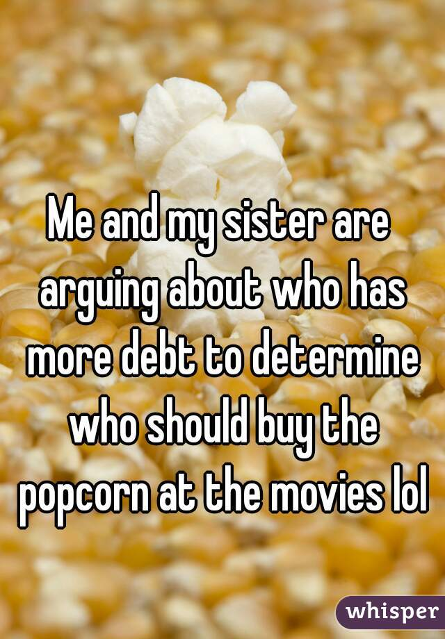 Me and my sister are arguing about who has more debt to determine who should buy the popcorn at the movies lol