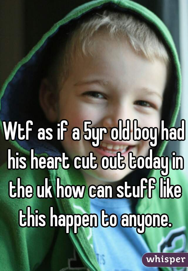 Wtf as if a 5yr old boy had his heart cut out today in the uk how can stuff like this happen to anyone.