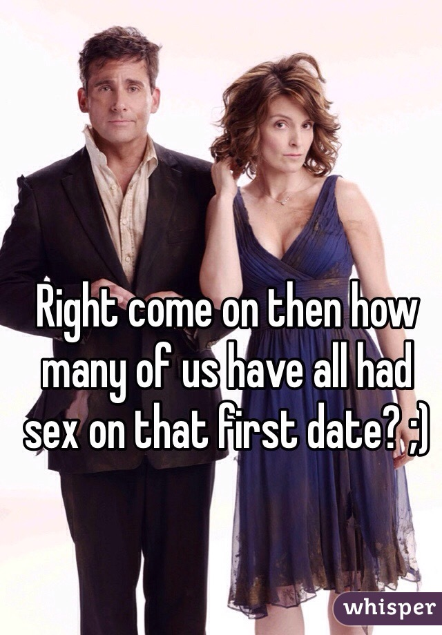 Right come on then how many of us have all had sex on that first date? ;)