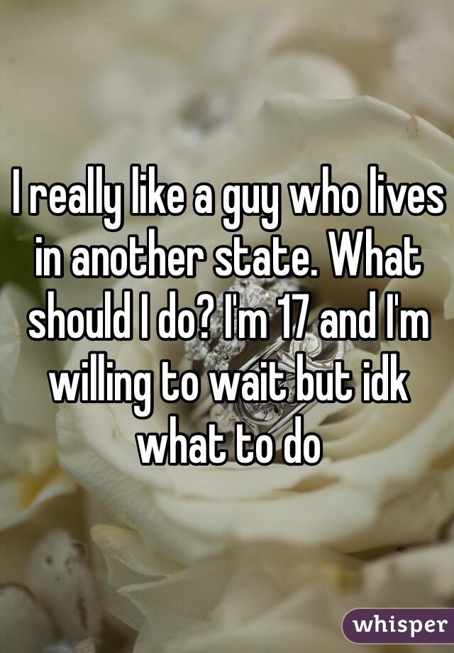 I really like a guy who lives in another state. What should I do? I'm 17 and I'm willing to wait but idk what to do