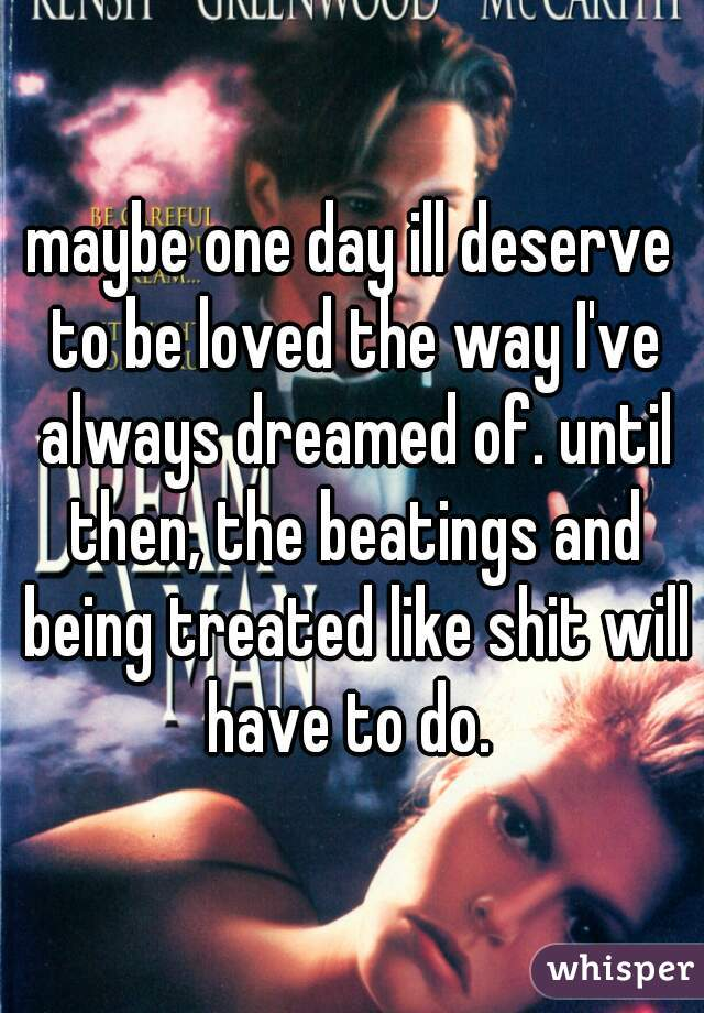 maybe one day ill deserve to be loved the way I've always dreamed of. until then, the beatings and being treated like shit will have to do.
