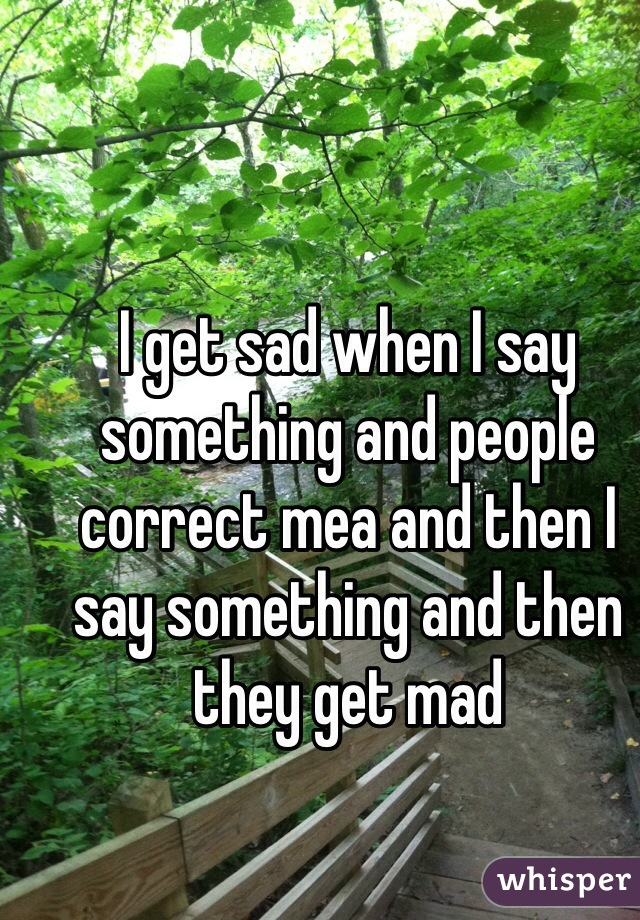 I get sad when I say something and people correct mea and then I say something and then they get mad