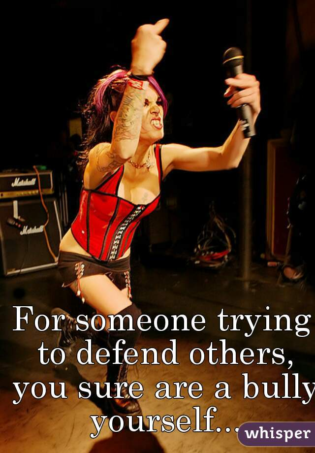 For someone trying to defend others, you sure are a bully yourself...
