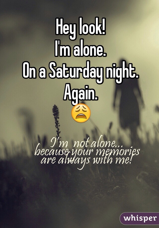 Hey look!  I'm alone.  On a Saturday night. Again. 😩
