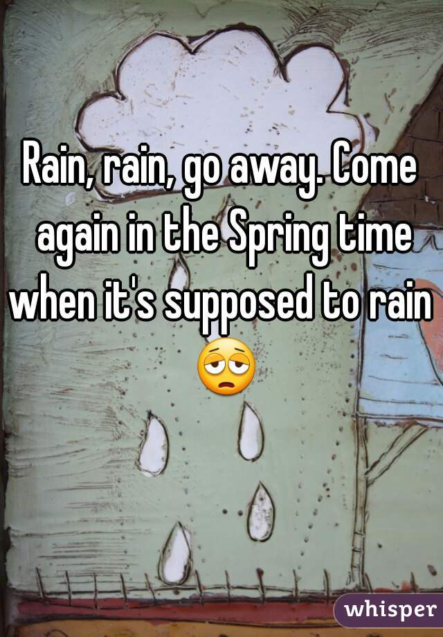 Rain, rain, go away. Come again in the Spring time when it's supposed to rain   😩