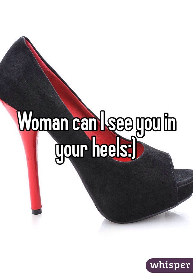 Woman can I see you in your heels:)