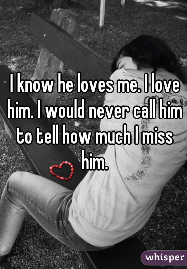 I know he loves me. I love him. I would never call him to tell how much I miss him.