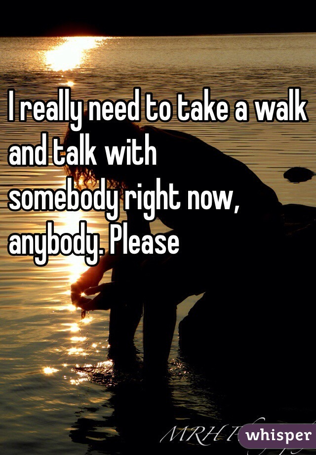 I really need to take a walk  and talk with  somebody right now,  anybody. Please