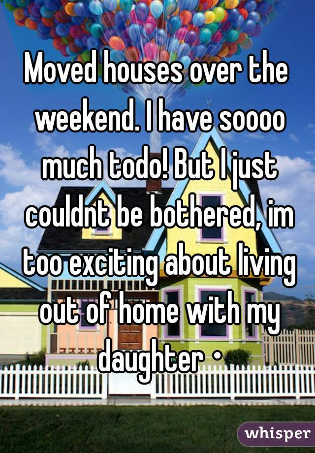 Moved houses over the weekend. I have soooo much todo! But I just couldnt be bothered, im too exciting about living out of home with my daughter •