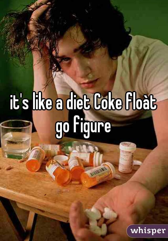 it's like a diet Coke floàt go figure