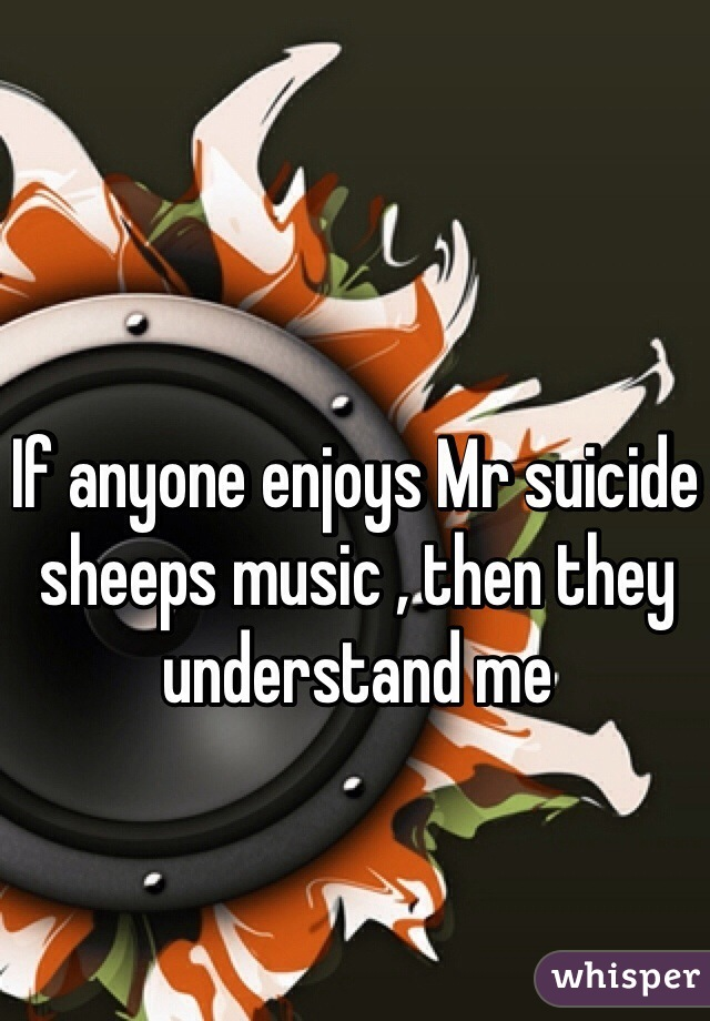 If anyone enjoys Mr suicide sheeps music , then they understand me