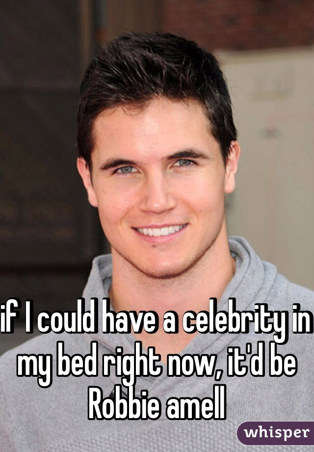 if I could have a celebrity in my bed right now, it'd be Robbie amell