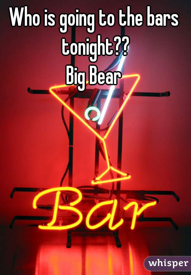 Who is going to the bars tonight?? Big Bear