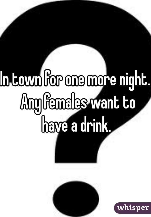 In town for one more night.  Any females want to have a drink.