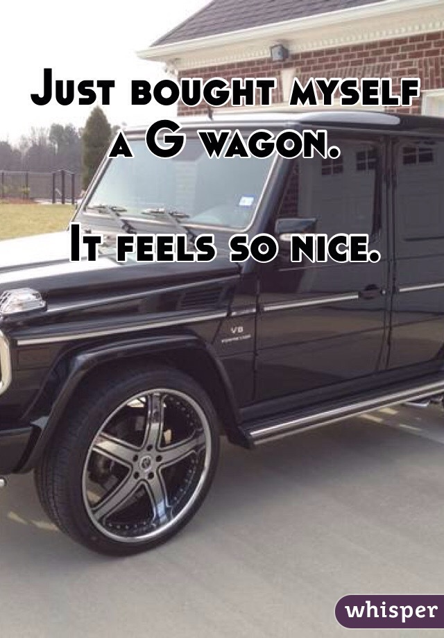 Just bought myself a G wagon.  It feels so nice.