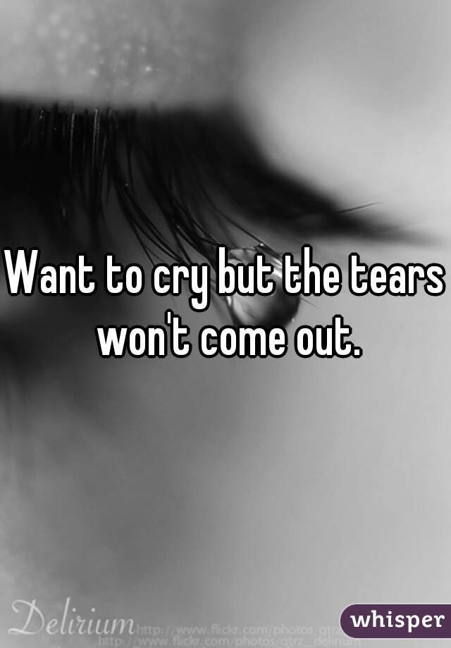 Want to cry but the tears won't come out.