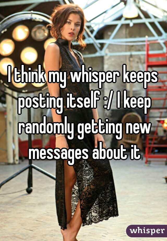 I think my whisper keeps posting itself :/ I keep randomly getting new messages about it