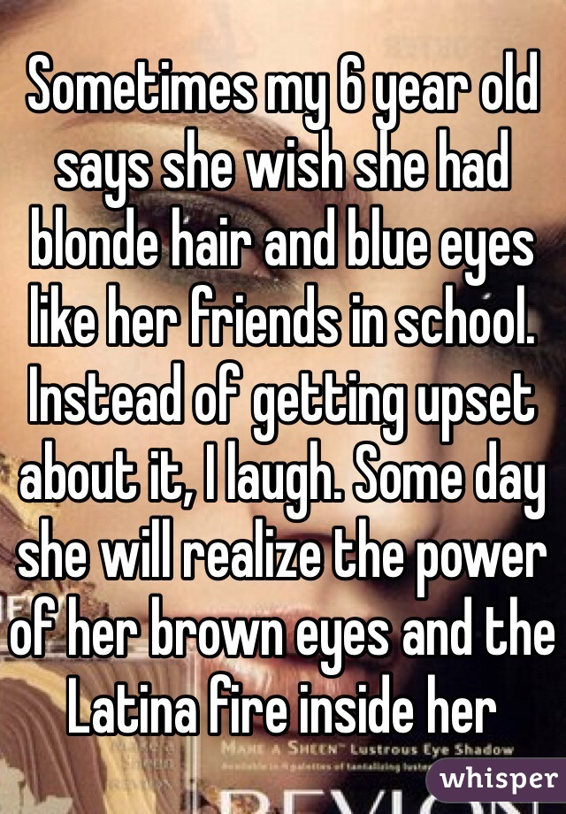 Sometimes my 6 year old says she wish she had blonde hair and blue eyes like her friends in school. Instead of getting upset about it, I laugh. Some day she will realize the power of her brown eyes and the Latina fire inside her