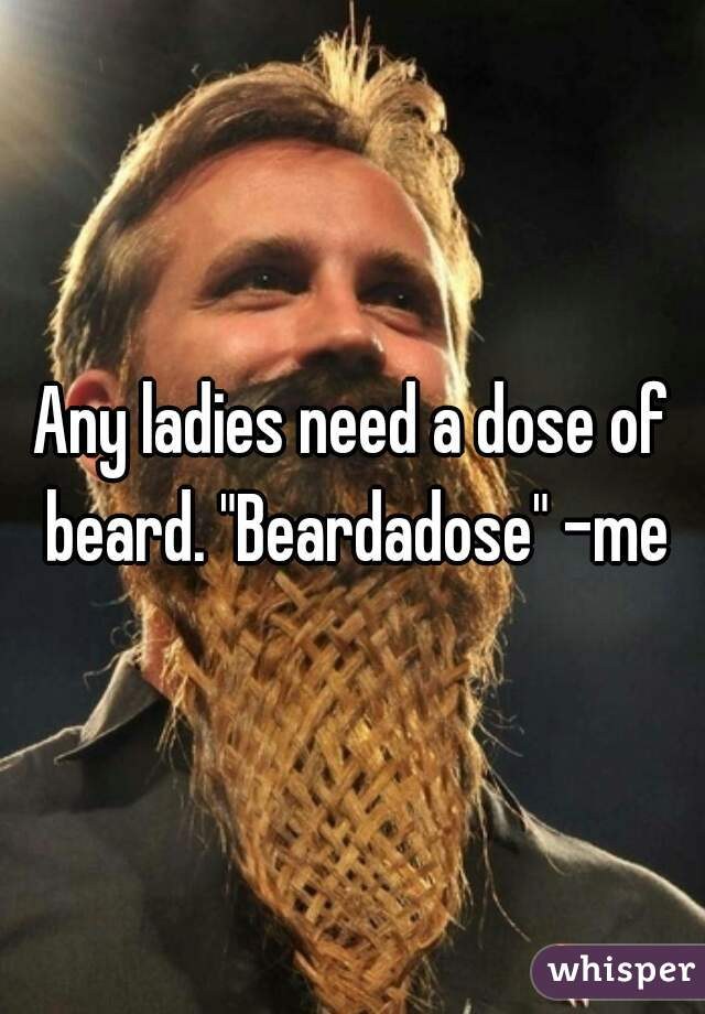 "Any ladies need a dose of beard. ""Beardadose"" -me"