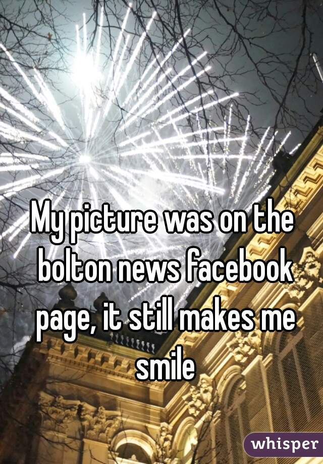 My picture was on the bolton news facebook page, it still makes me smile