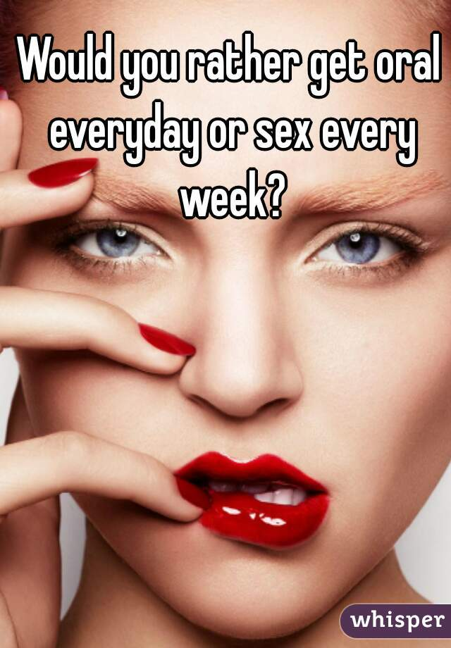 Would you rather get oral everyday or sex every week?
