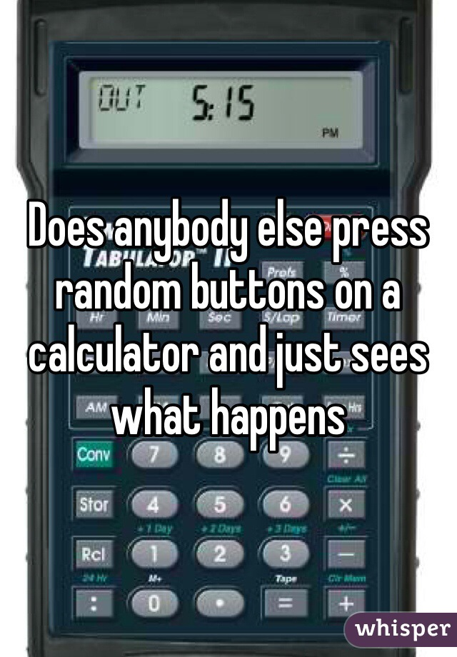 Does anybody else press random buttons on a calculator and just sees what happens