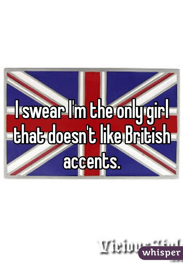 I swear I'm the only girl that doesn't like British accents.