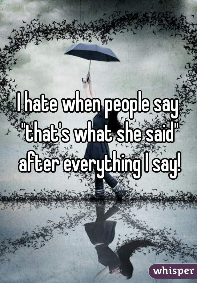 """I hate when people say """"that's what she said"""" after everything I say!"""