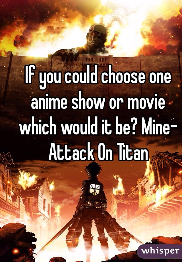If you could choose one anime show or movie which would it be? Mine- Attack On Titan