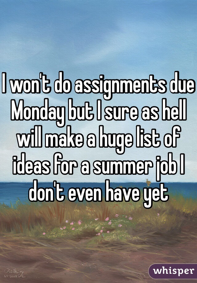 I won't do assignments due Monday but I sure as hell will make a huge list of ideas for a summer job I don't even have yet