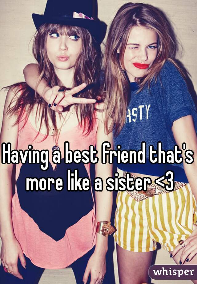 Having a best friend that's more like a sister <3
