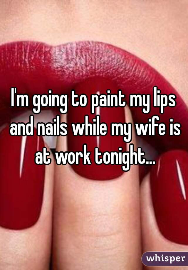 I'm going to paint my lips and nails while my wife is at work tonight...
