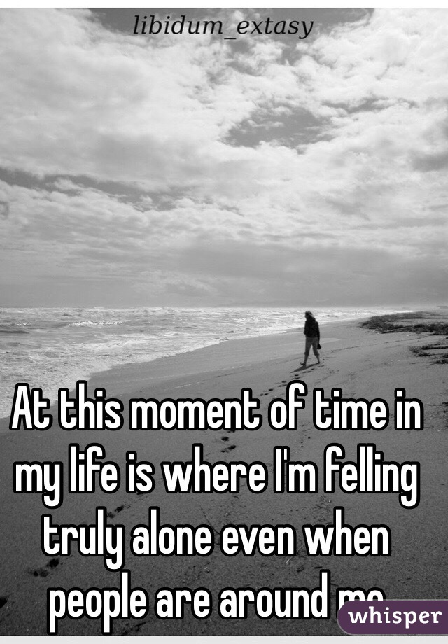 At this moment of time in my life is where I'm felling truly alone even when people are around me