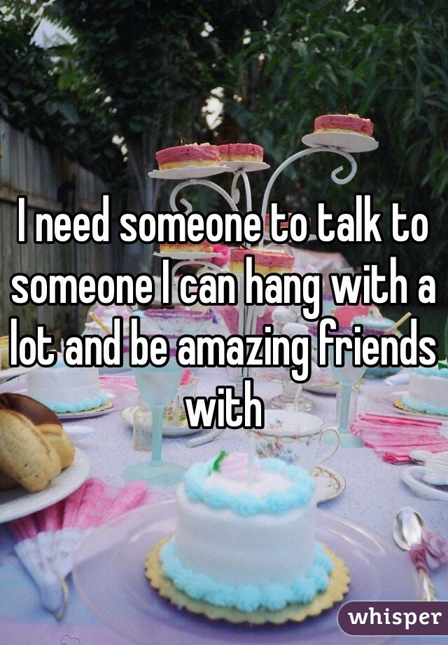 I need someone to talk to someone I can hang with a lot and be amazing friends with