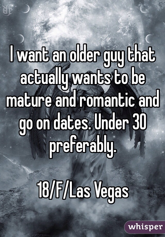 I want an older guy that actually wants to be mature and romantic and go on dates. Under 30 preferably.  18/F/Las Vegas