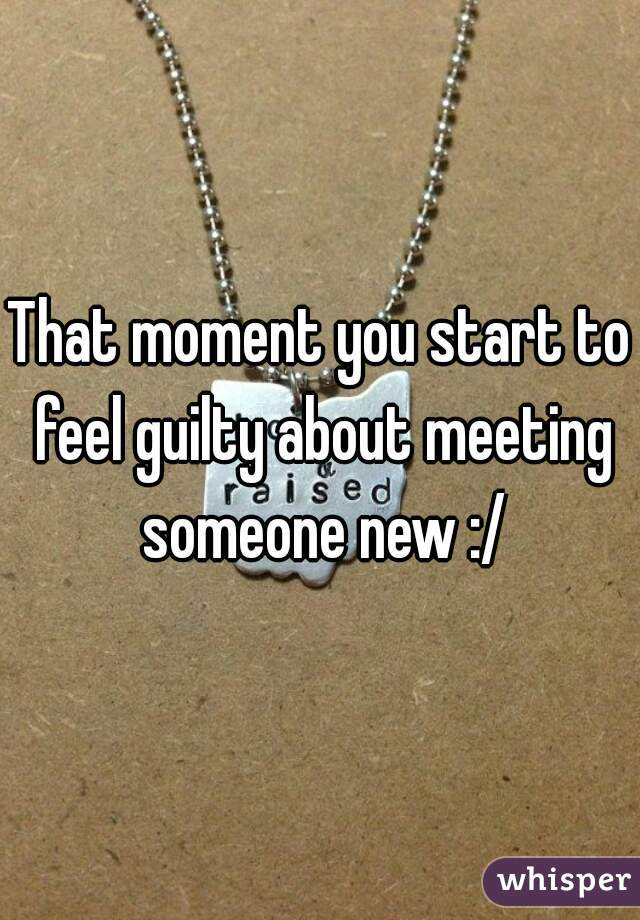That moment you start to feel guilty about meeting someone new :/