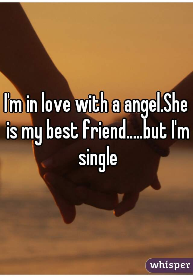 I'm in love with a angel.She is my best friend.....but I'm single