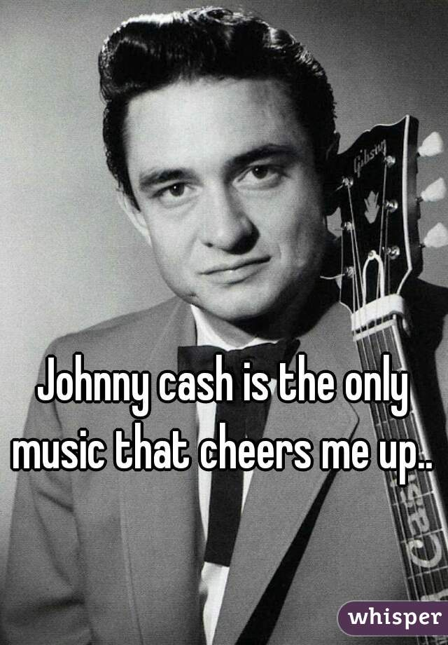 Johnny cash is the only music that cheers me up..