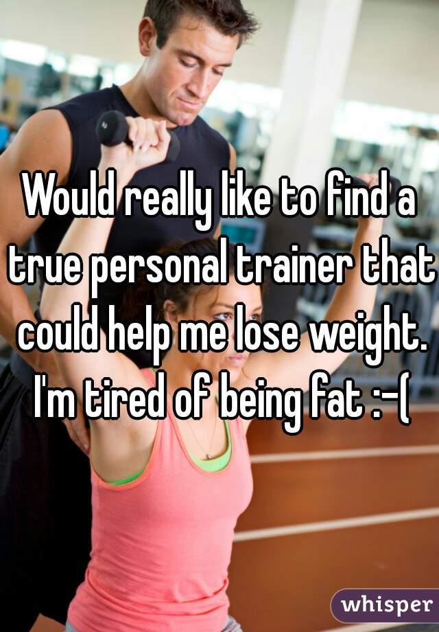 Would really like to find a true personal trainer that could help me lose weight. I'm tired of being fat :-(