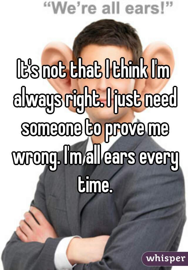 It's not that I think I'm always right. I just need someone to prove me wrong. I'm all ears every time.