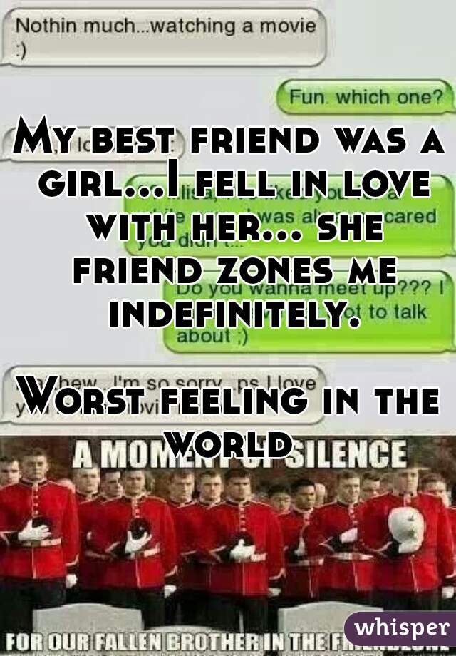 My best friend was a girl...I fell in love with her... she friend zones me indefinitely.  Worst feeling in the world