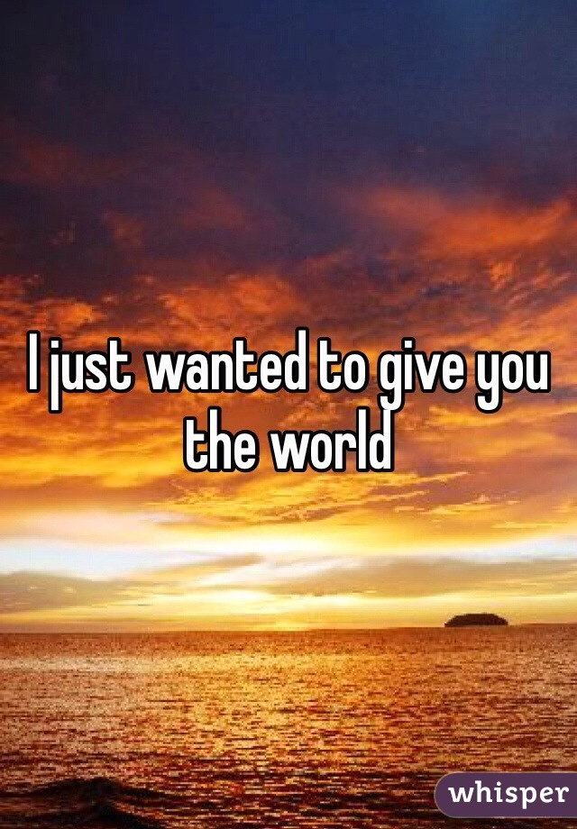 I just wanted to give you the world