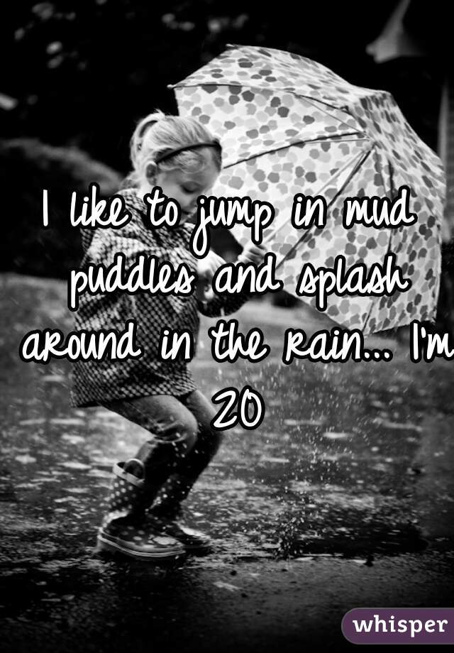 I like to jump in mud puddles and splash around in the rain... I'm 20
