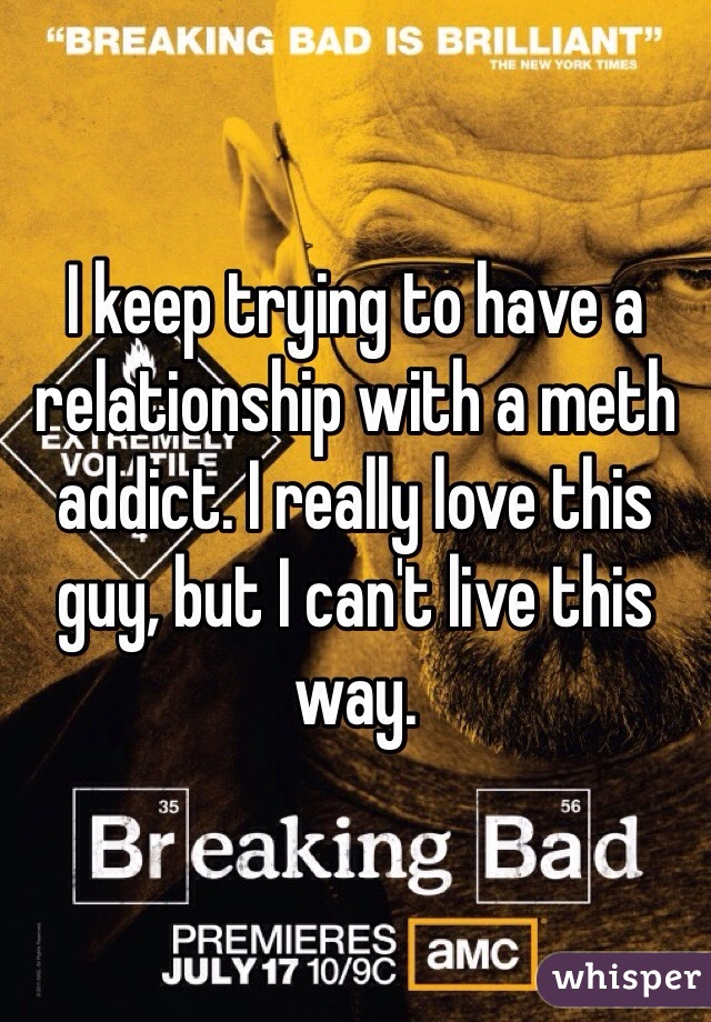 I keep trying to have a relationship with a meth addict. I really love this guy, but I can't live this way.