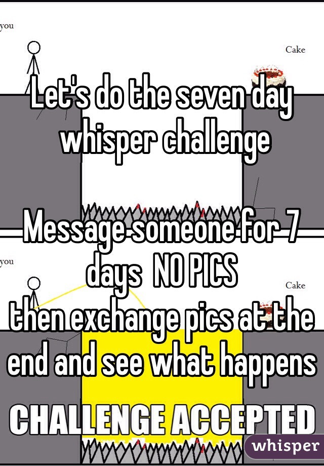 Let's do the seven day  whisper challenge   Message someone for 7 days  NO PICS  then exchange pics at the end and see what happens