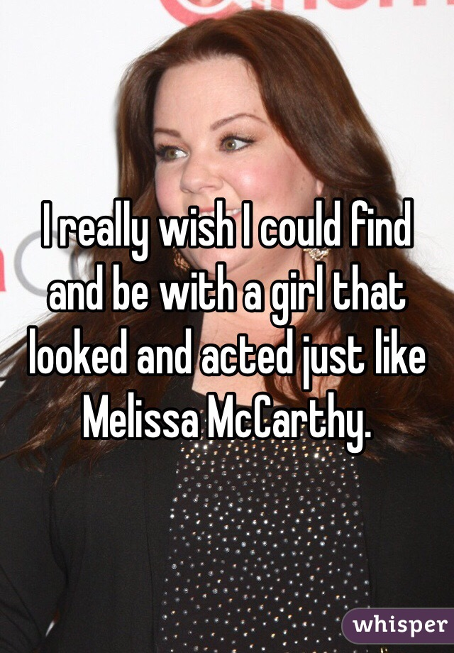 I really wish I could find and be with a girl that looked and acted just like Melissa McCarthy.