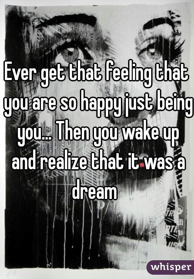 Ever get that feeling that you are so happy just being you... Then you wake up and realize that it was a dream